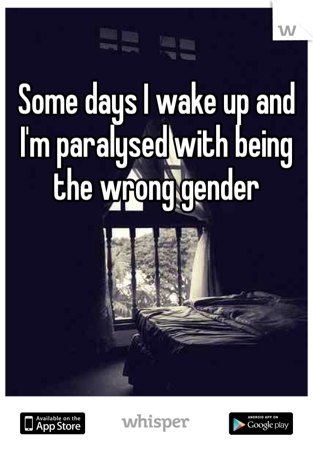 Some days I wake up and I'm paralysed with being the wrong gender