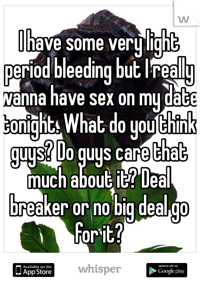 I have some very light period bleeding but I really wanna have sex on my date tonight. What do you think guys? Do guys care that much about it? Deal breaker or no big deal go for it?