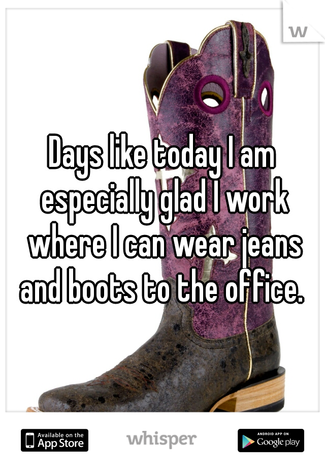 Days like today I am especially glad I work where I can wear jeans and boots to the office.