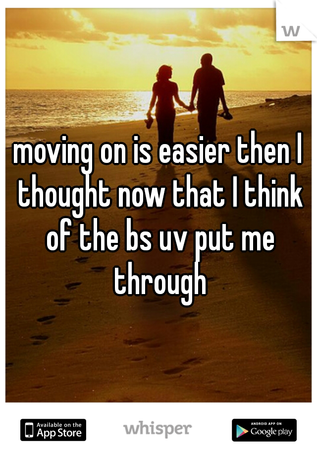 moving on is easier then I thought now that I think of the bs uv put me through