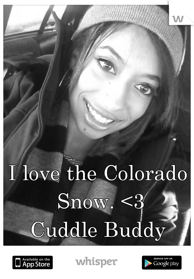 I love the Colorado Snow. <3 Cuddle Buddy Wanted ;)
