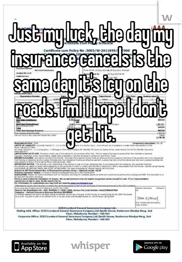 Just my luck, the day my insurance cancels is the same day it's icy on the roads. Fml I hope I don't get hit.