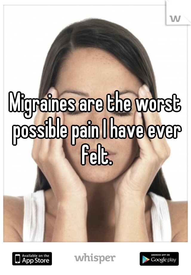 Migraines are the worst possible pain I have ever felt.