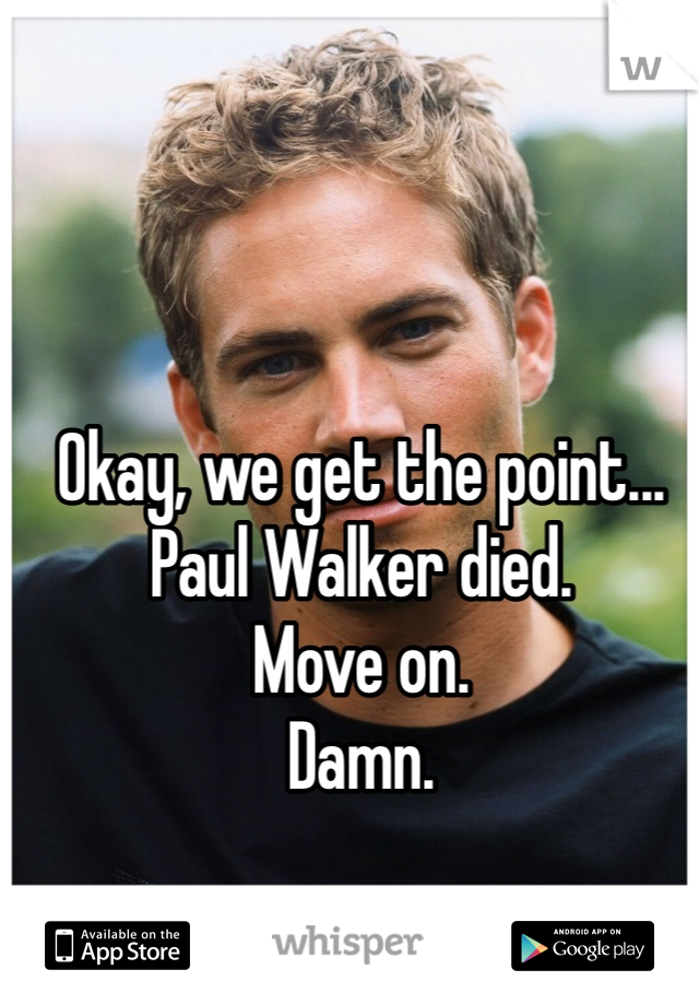 Okay, we get the point... Paul Walker died. Move on. Damn.