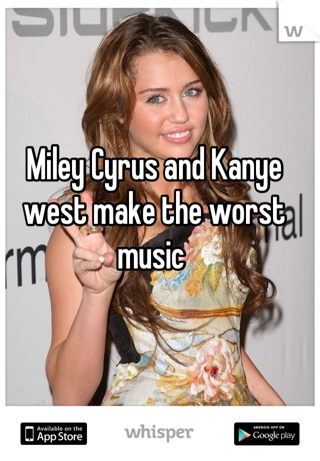 Miley Cyrus and Kanye west make the worst music