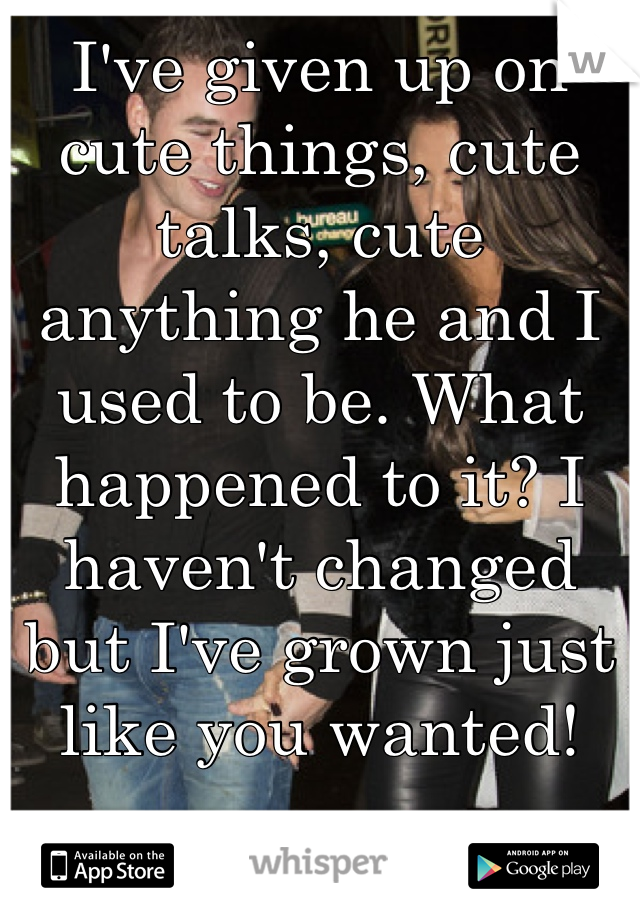I've given up on cute things, cute talks, cute anything he and I used to be. What happened to it? I haven't changed but I've grown just like you wanted!