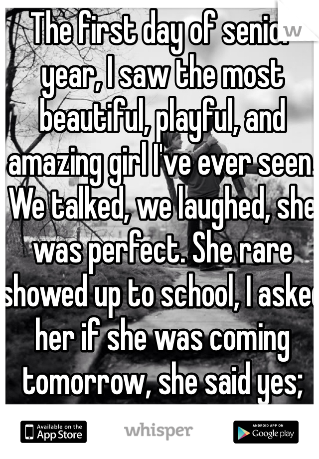 The first day of senior year, I saw the most beautiful, playful, and amazing girl I've ever seen. We talked, we laughed, she was perfect. She rare showed up to school, I asked her if she was coming tomorrow, she said yes; and I never saw her again.