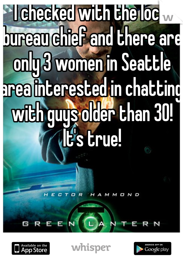 I checked with the local bureau chief and there are only 3 women in Seattle area interested in chatting with guys older than 30! It's true!