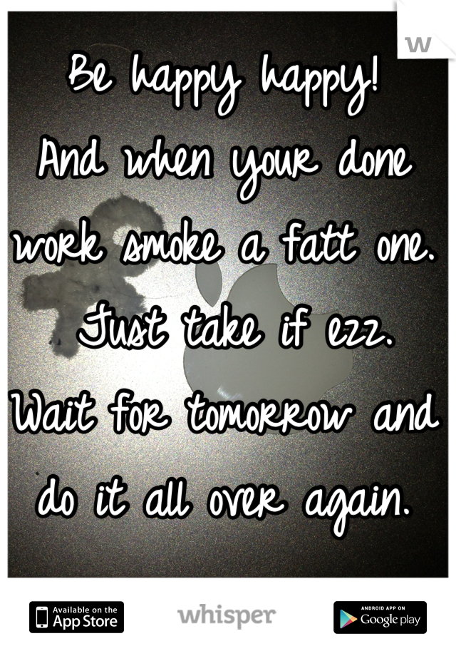 Be happy happy!  And when your done work smoke a fatt one.  Just take if ezz. Wait for tomorrow and do it all over again.