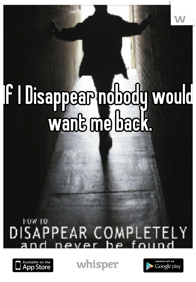 If I Disappear nobody would want me back.
