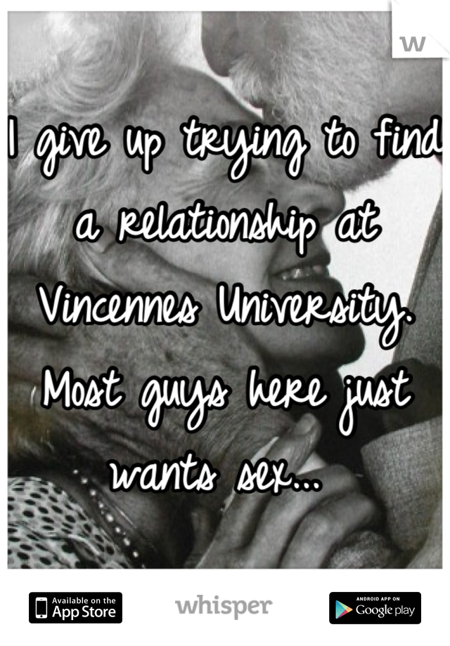 I give up trying to find a relationship at Vincennes University. Most guys here just wants sex...