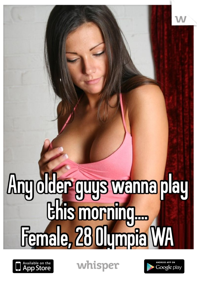 Any older guys wanna play this morning....  Female, 28 Olympia WA