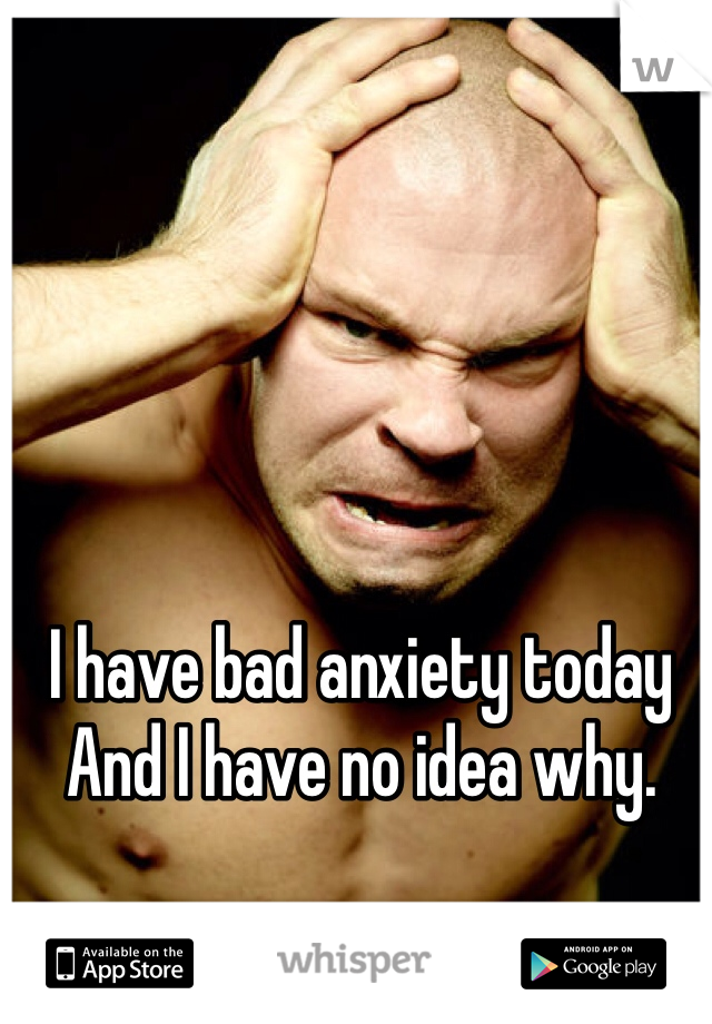 I have bad anxiety today And I have no idea why.