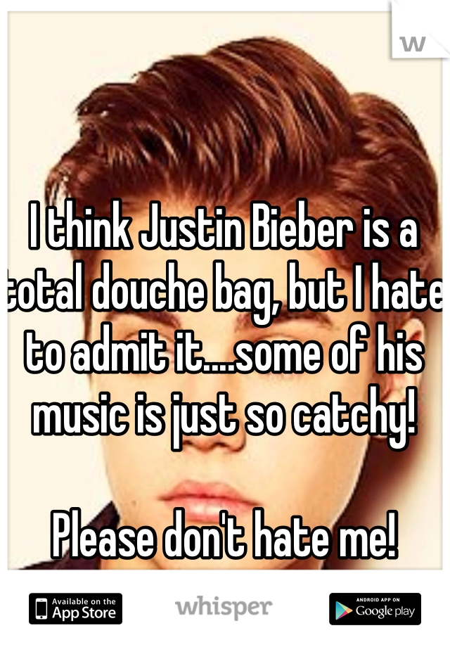 I think Justin Bieber is a total douche bag, but I hate to admit it....some of his music is just so catchy!  Please don't hate me!