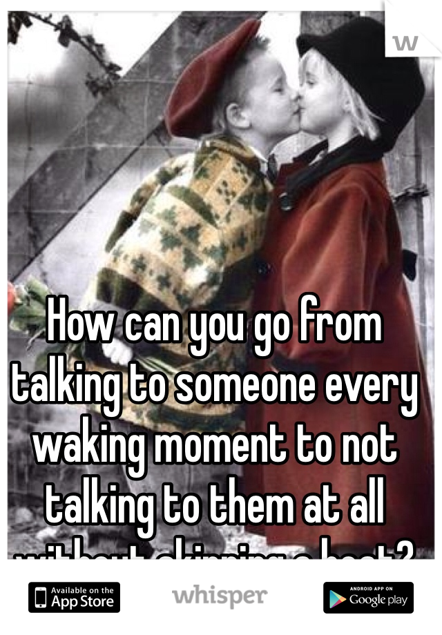 How can you go from talking to someone every waking moment to not talking to them at all without skipping a beat?