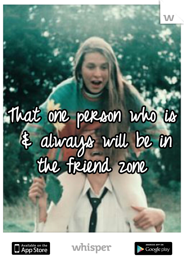 That one person who is & always will be in the friend zone