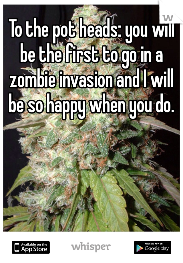 To the pot heads: you will be the first to go in a zombie invasion and I will be so happy when you do.