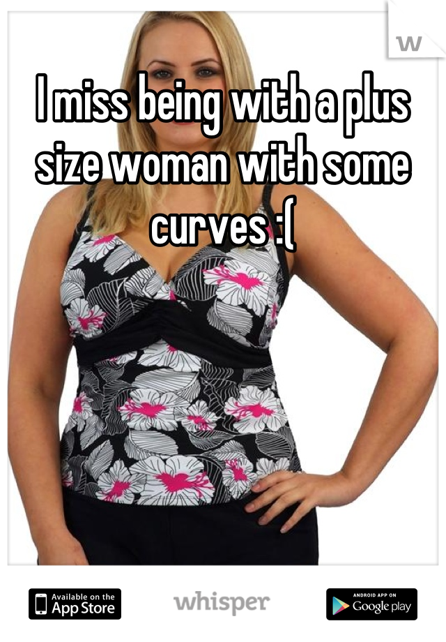 I miss being with a plus size woman with some curves :(