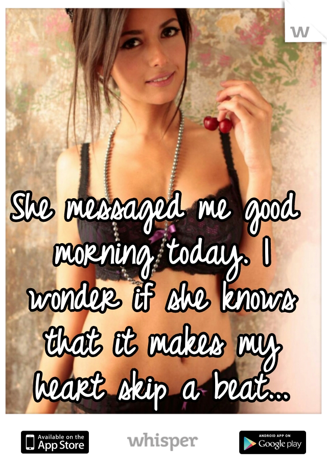 She messaged me good morning today. I wonder if she knows that it makes my heart skip a beat...
