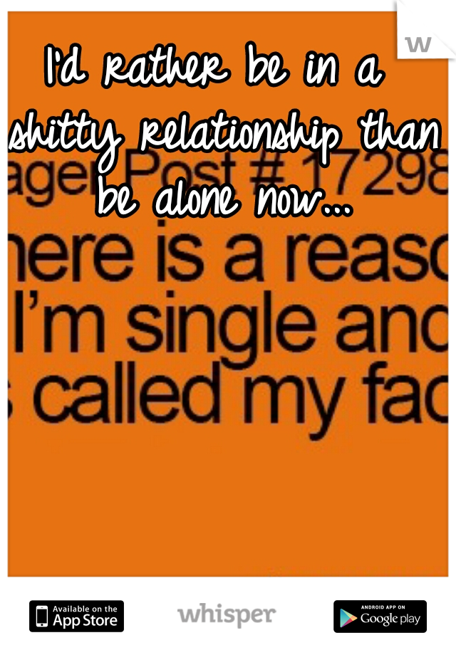 I'd rather be in a shitty relationship than be alone now...