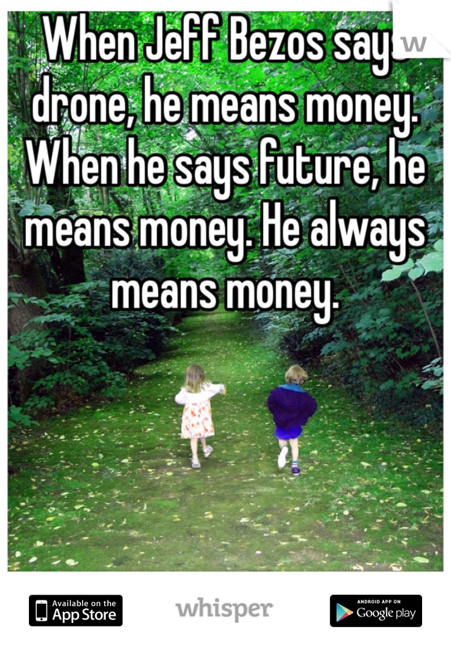 When Jeff Bezos says drone, he means money. When he says future, he means money. He always means money.