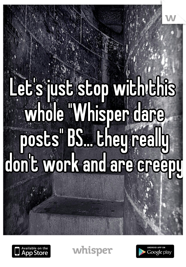 """Let's just stop with this whole """"Whisper dare posts"""" BS... they really don't work and are creepy"""