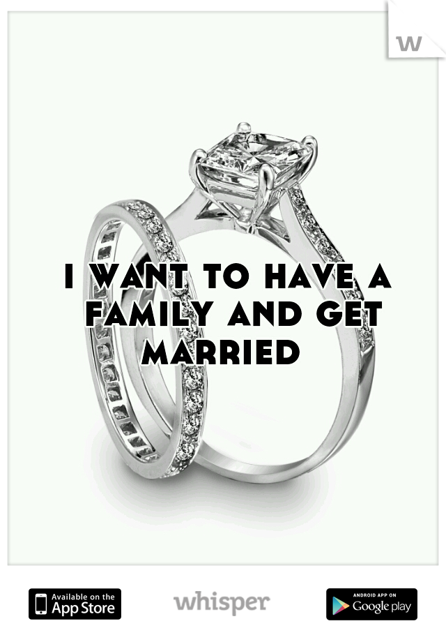 i want to have a family and get married