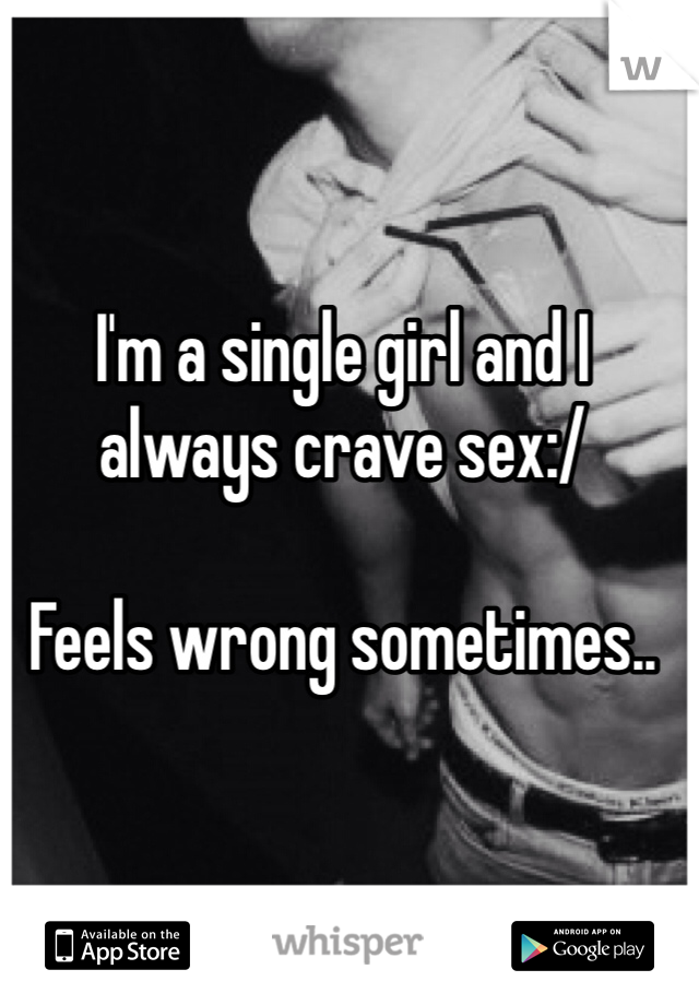 I'm a single girl and I always crave sex:/   Feels wrong sometimes..