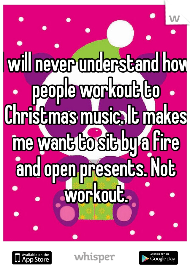 I will never understand how people workout to Christmas music. It makes me want to sit by a fire and open presents. Not workout.