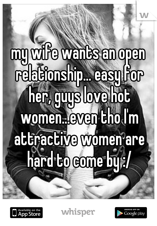 my wife wants an open relationship... easy for her, guys love hot women...even tho I'm attractive women are hard to come by :/