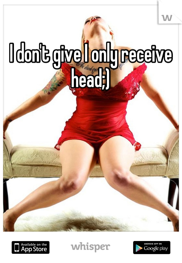 I don't give I only receive head;)