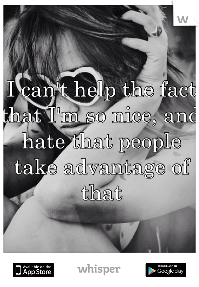 I can't help the fact that I'm so nice, and hate that people take advantage of that