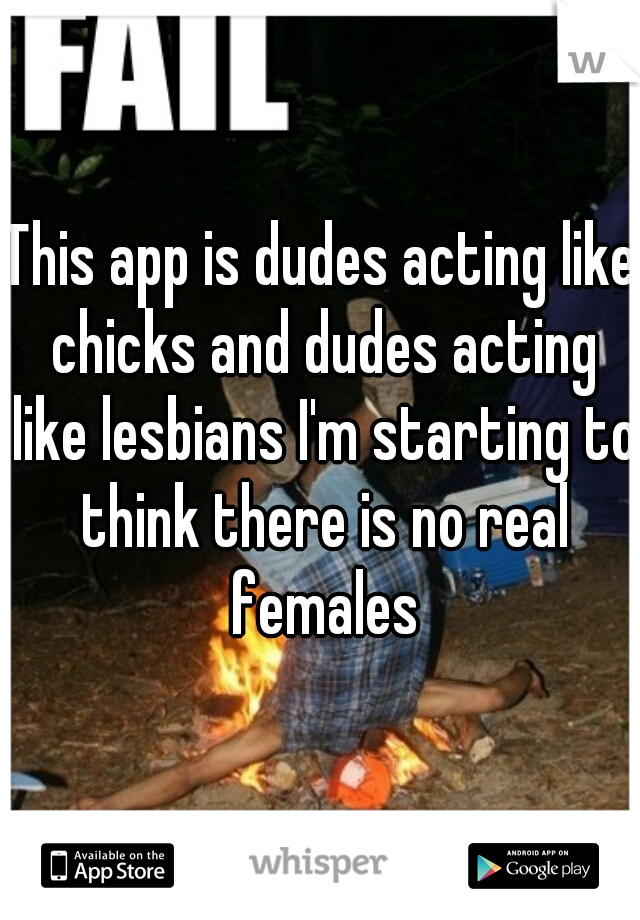 This app is dudes acting like chicks and dudes acting like lesbians I'm starting to think there is no real females