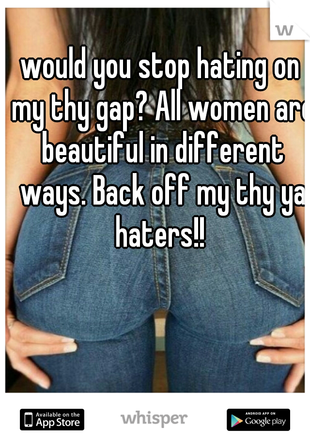 would you stop hating on my thy gap? All women are beautiful in different ways. Back off my thy ya haters!!