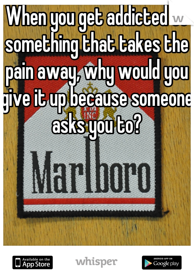 When you get addicted to something that takes the pain away, why would you give it up because someone asks you to?