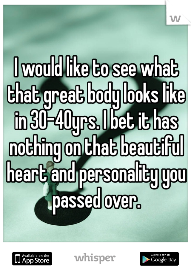 I would like to see what that great body looks like in 30-40yrs. I bet it has nothing on that beautiful heart and personality you passed over.