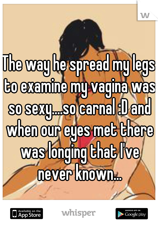 The way he spread my legs to examine my vagina was so sexy....so carnal :D and when our eyes met there was longing that I've never known...