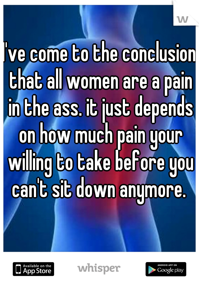 I've come to the conclusion that all women are a pain in the ass. it just depends on how much pain your willing to take before you can't sit down anymore.
