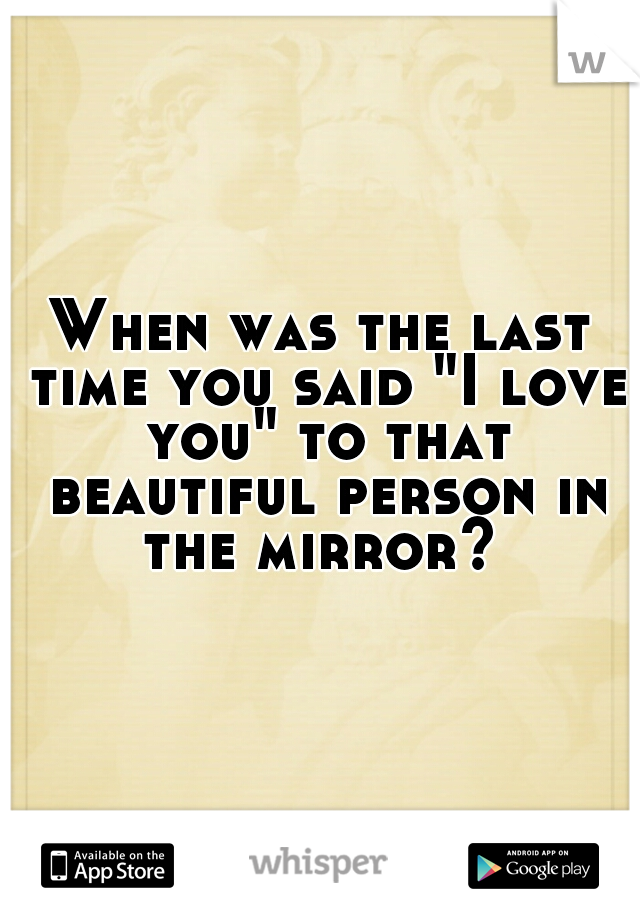 "When was the last time you said ""I love you"" to that beautiful person in the mirror?"