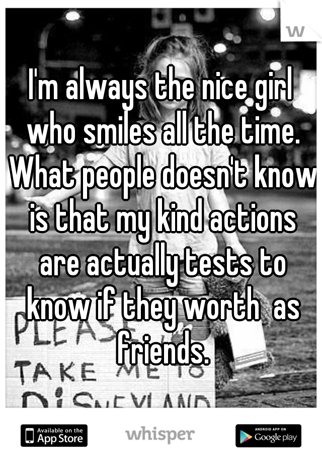I'm always the nice girl who smiles all the time. What people doesn't know is that my kind actions are actually tests to know if they worth  as friends.