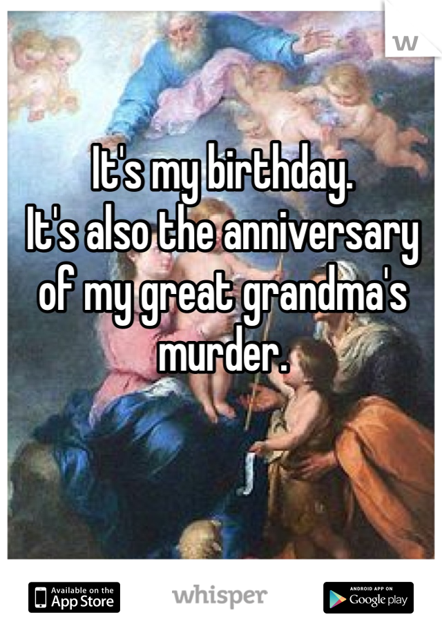 It's my birthday. It's also the anniversary of my great grandma's murder.