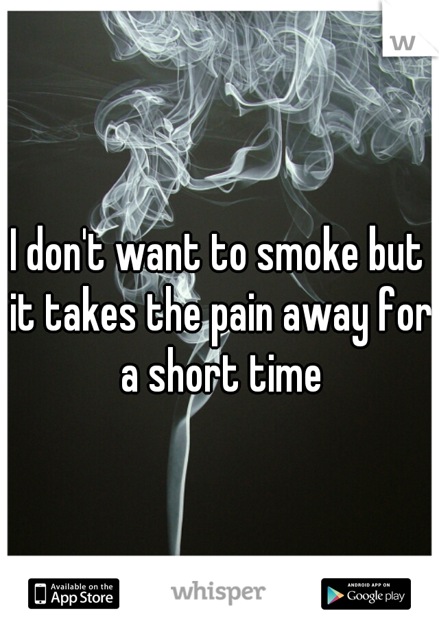 I don't want to smoke but it takes the pain away for a short time