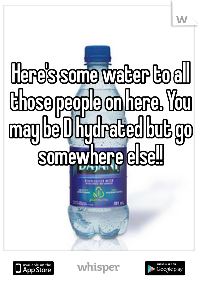 Here's some water to all those people on here. You may be D hydrated but go somewhere else!!