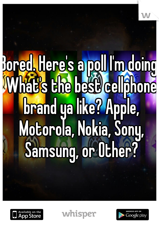 Bored. Here's a poll I'm doing. What's the best cellphone brand ya like? Apple, Motorola, Nokia, Sony, Samsung, or Other?