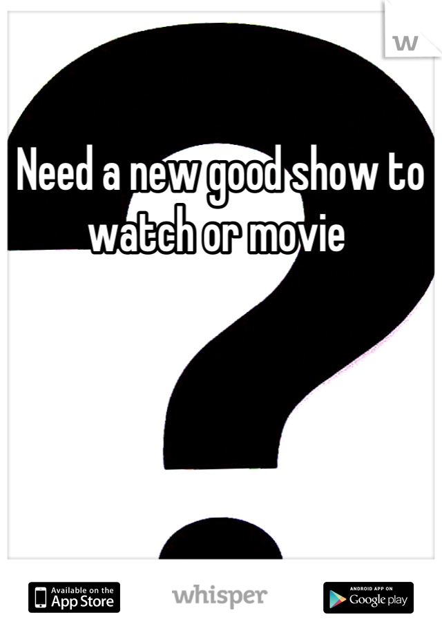 Need a new good show to watch or movie