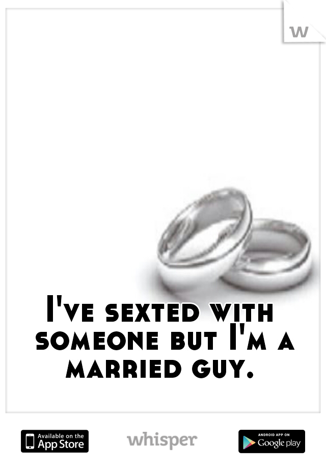 I've sexted with someone but I'm a married guy.
