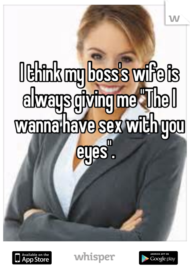 """I think my boss's wife is always giving me """"The I wanna have sex with you eyes""""."""