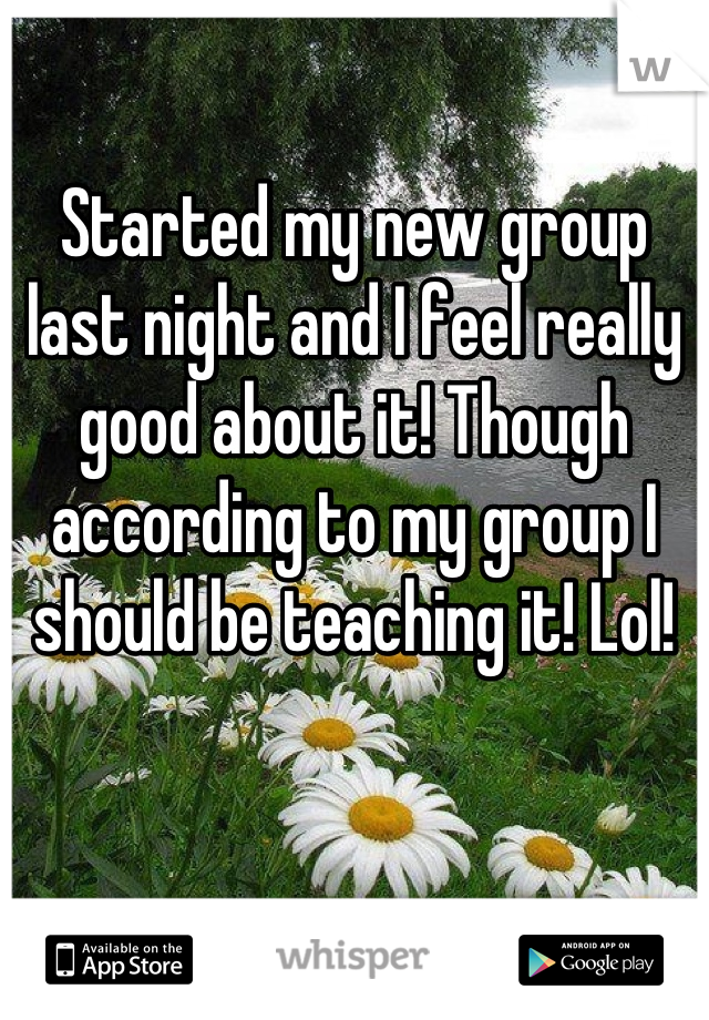Started my new group last night and I feel really good about it! Though according to my group I should be teaching it! Lol!