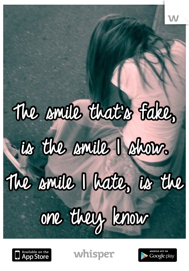 The smile that's fake, is the smile I show.  The smile I hate, is the one they know