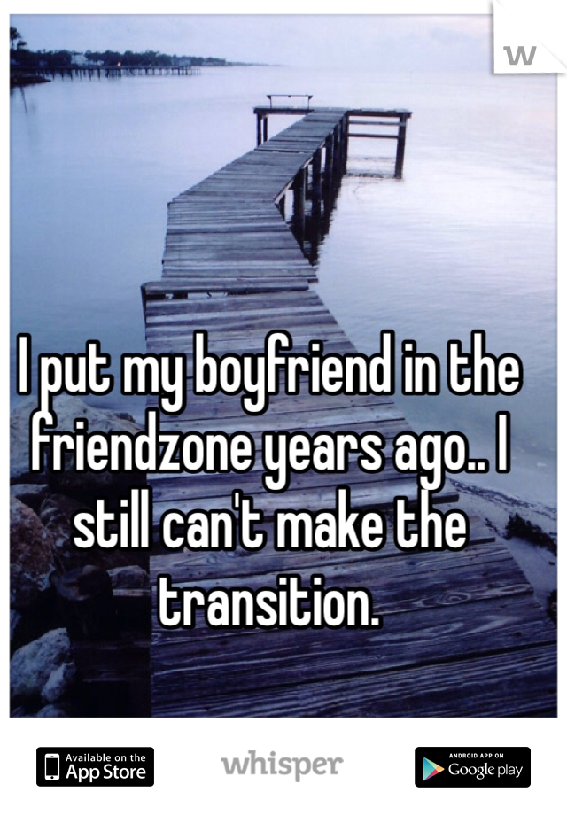 I put my boyfriend in the friendzone years ago.. I still can't make the transition.